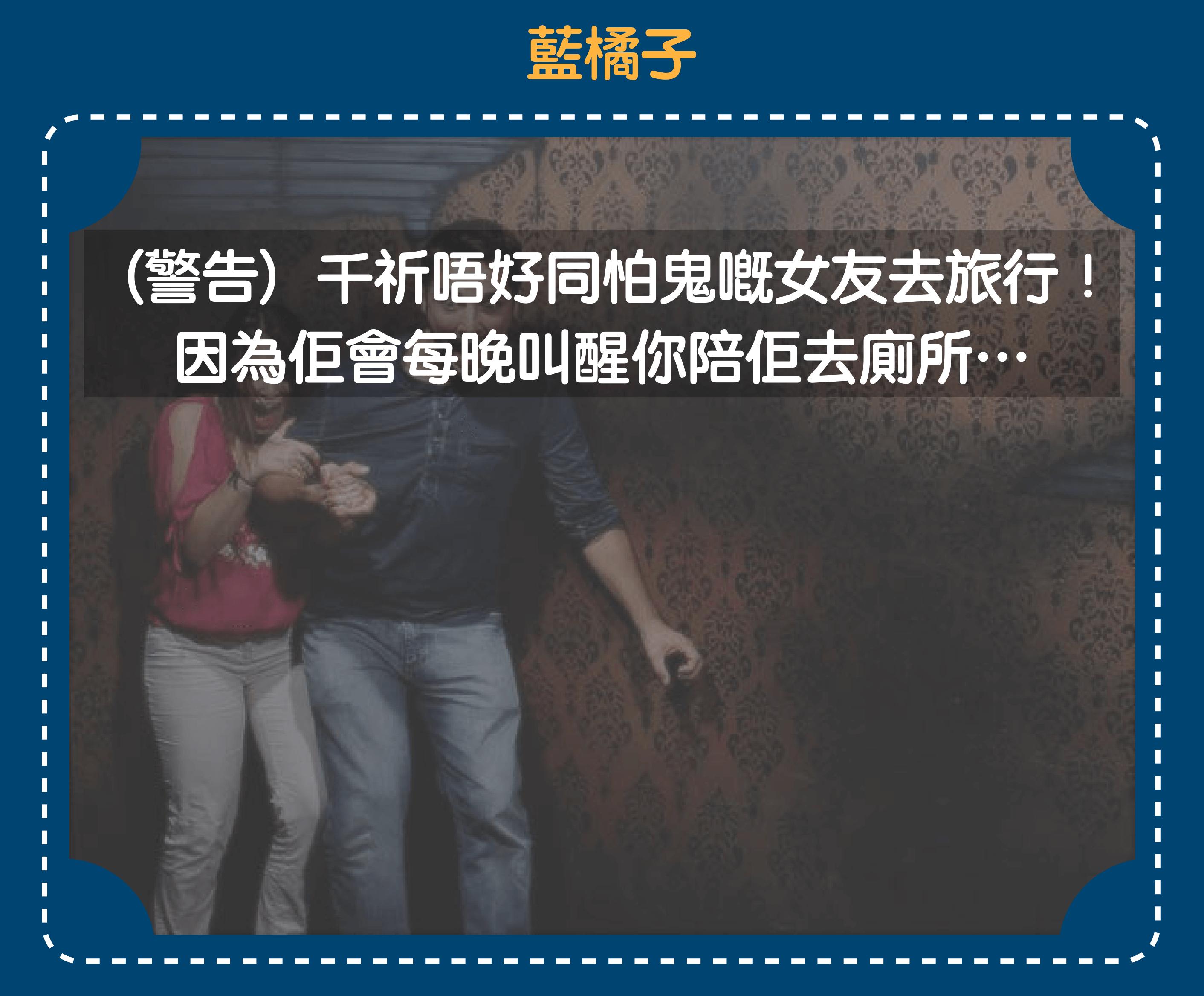 【千祈唔好陪怕鬼嘅女朋友去旅行,因為佢會每晚叫醒你陪佢去廁所】