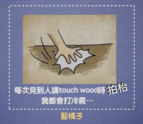 每次見到人講Touch Wood時拍枱,我就會打冷震…